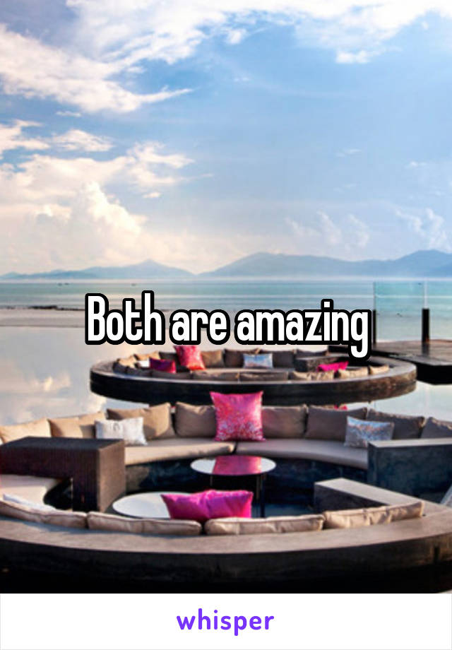 Both are amazing