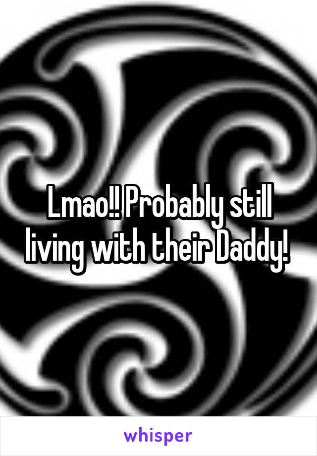 Lmao!! Probably still living with their Daddy!