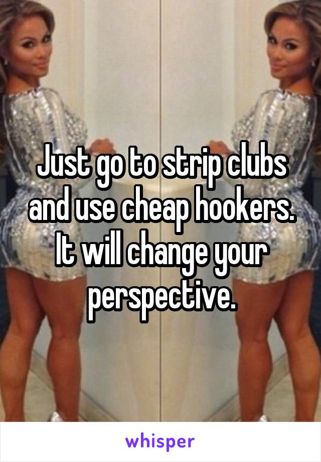 Just go to strip clubs and use cheap hookers. It will change your perspective.