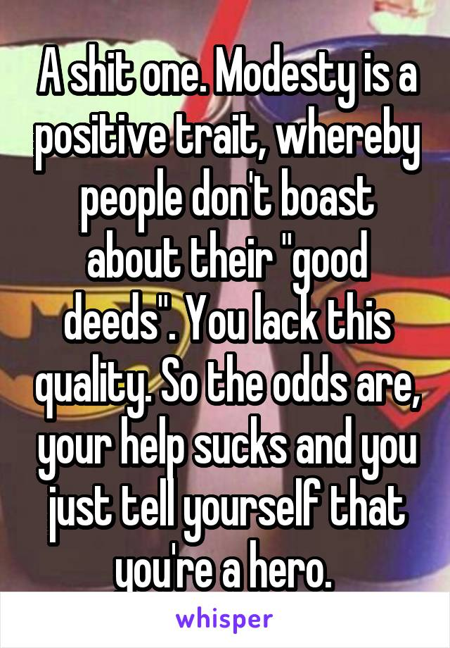 """A shit one. Modesty is a positive trait, whereby people don't boast about their """"good deeds"""". You lack this quality. So the odds are, your help sucks and you just tell yourself that you're a hero."""
