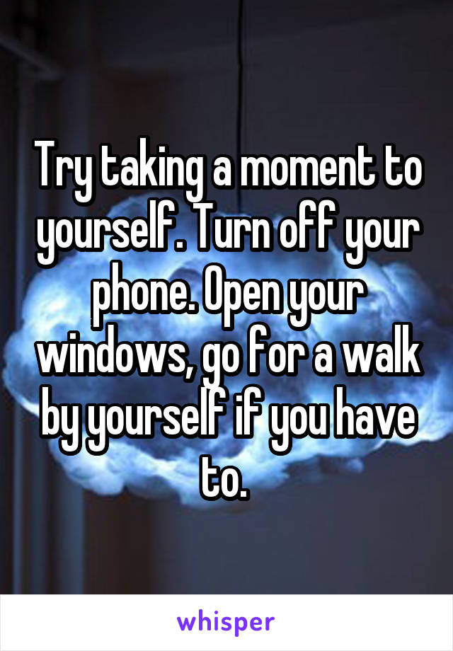 Try taking a moment to yourself. Turn off your phone. Open your windows, go for a walk by yourself if you have to.