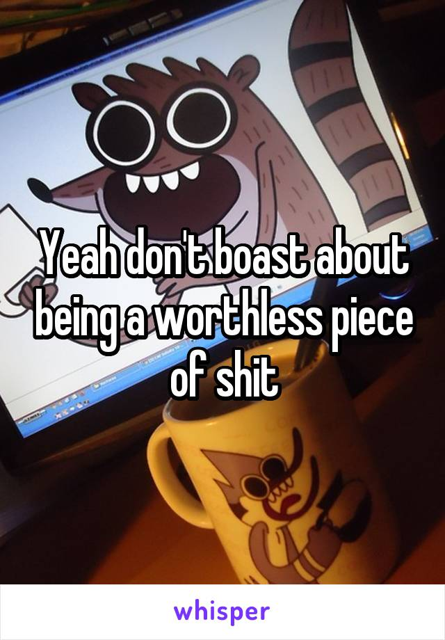 Yeah don't boast about being a worthless piece of shit