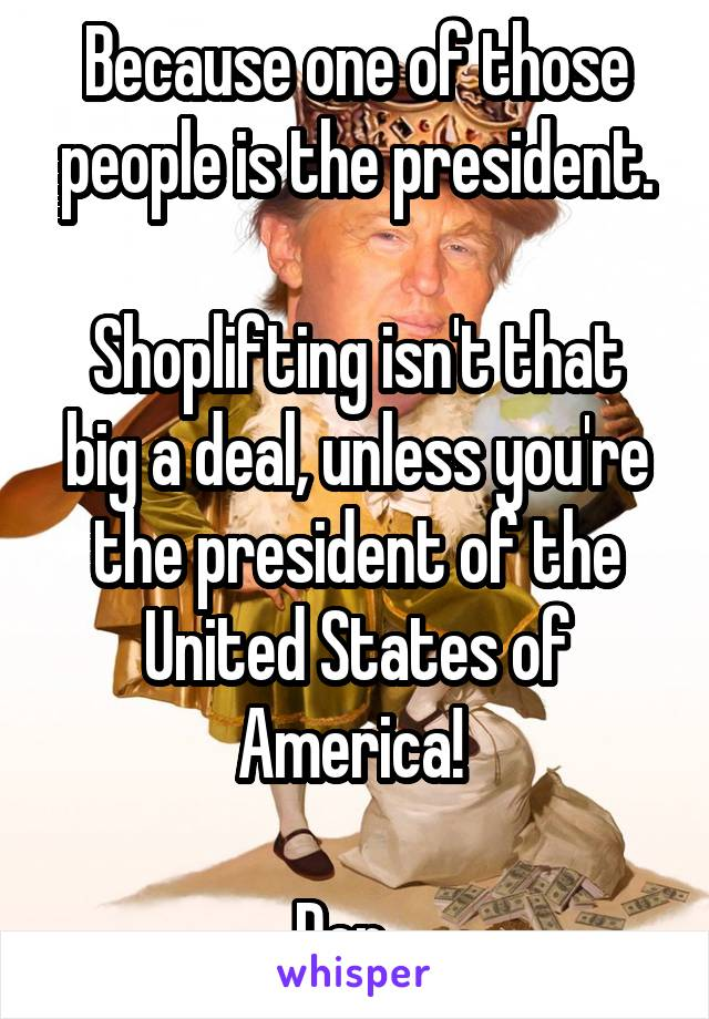 Because one of those people is the president.  Shoplifting isn't that big a deal, unless you're the president of the United States of America!   Der...