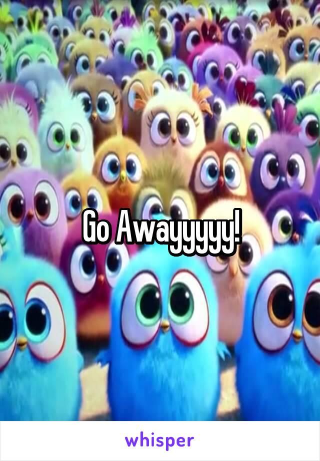 Go Awayyyyy!