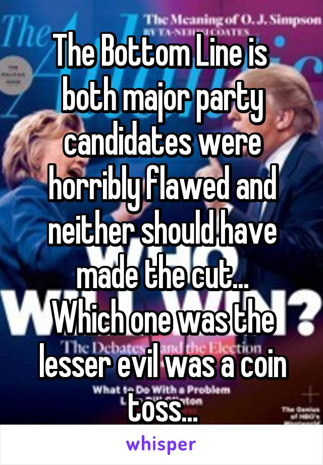 The Bottom Line is  both major party candidates were horribly flawed and neither should have made the cut... Which one was the lesser evil was a coin toss...