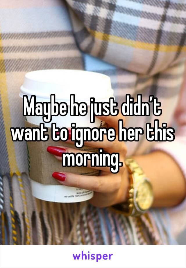 Maybe he just didn't want to ignore her this morning.