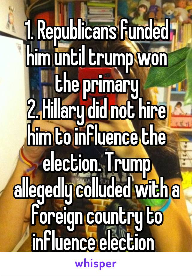 1. Republicans funded him until trump won the primary 2. Hillary did not hire him to influence the election. Trump allegedly colluded with a foreign country to influence election