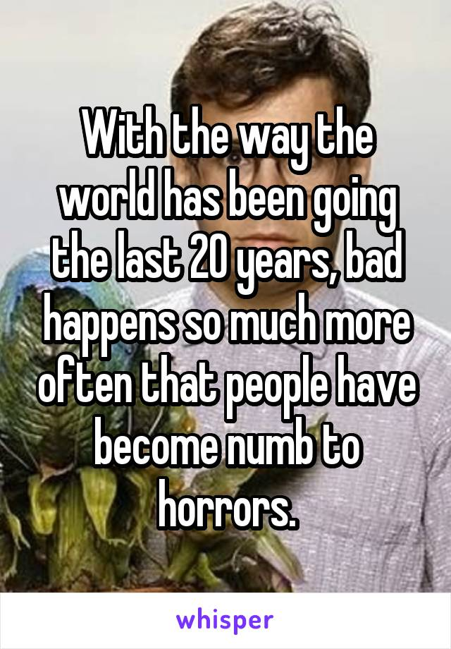 With the way the world has been going the last 20 years, bad happens so much more often that people have become numb to horrors.