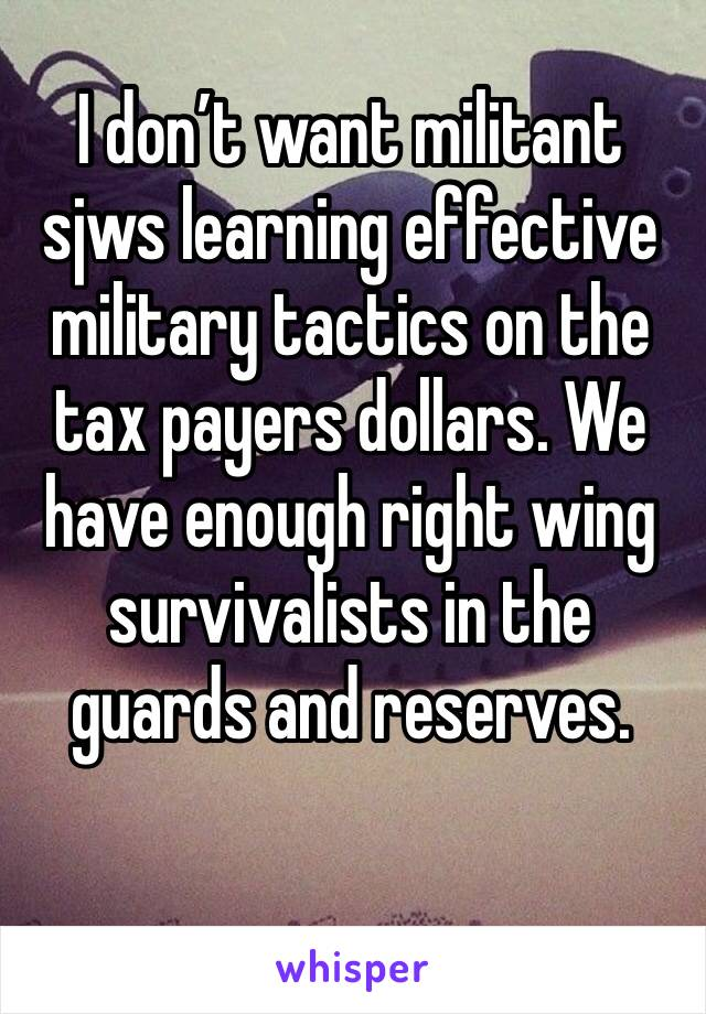 I don't want militant sjws learning effective military tactics on the tax payers dollars. We have enough right wing survivalists in the guards and reserves.