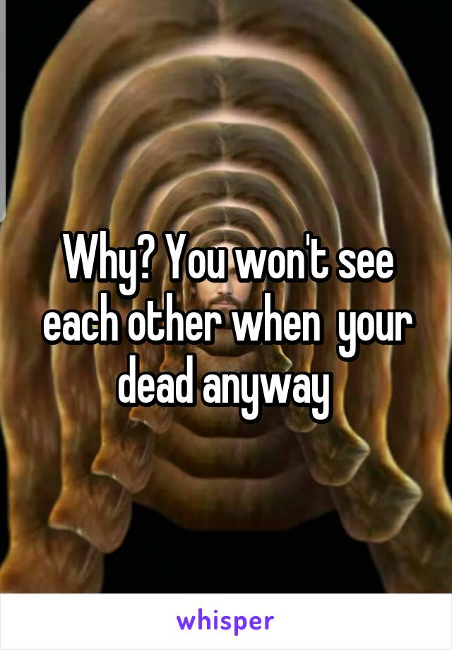 Why? You won't see each other when  your dead anyway