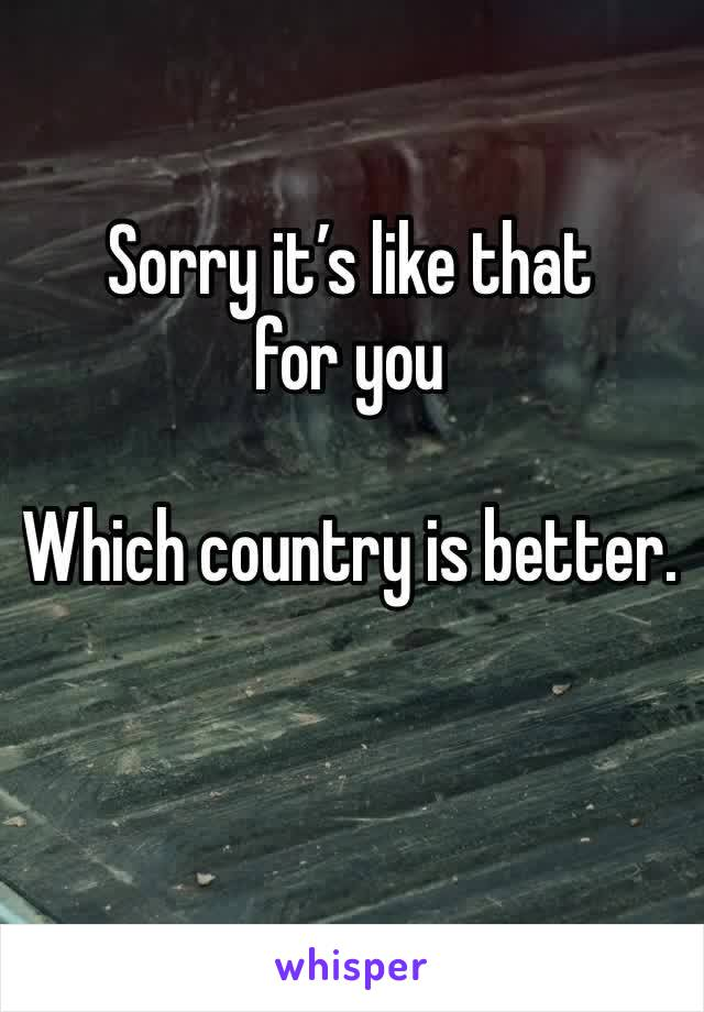 Sorry it's like that for you   Which country is better.