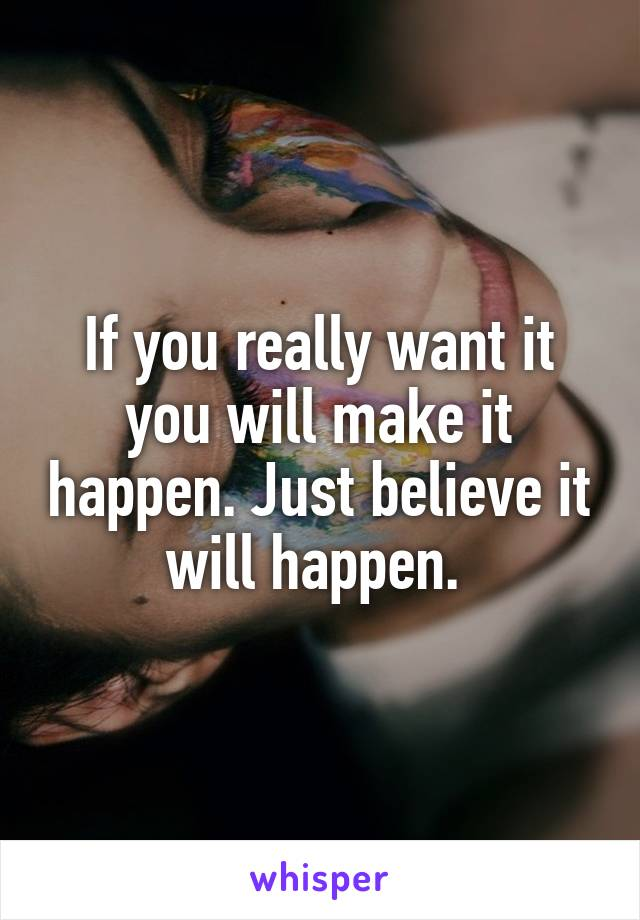 If you really want it you will make it happen. Just believe it will happen.