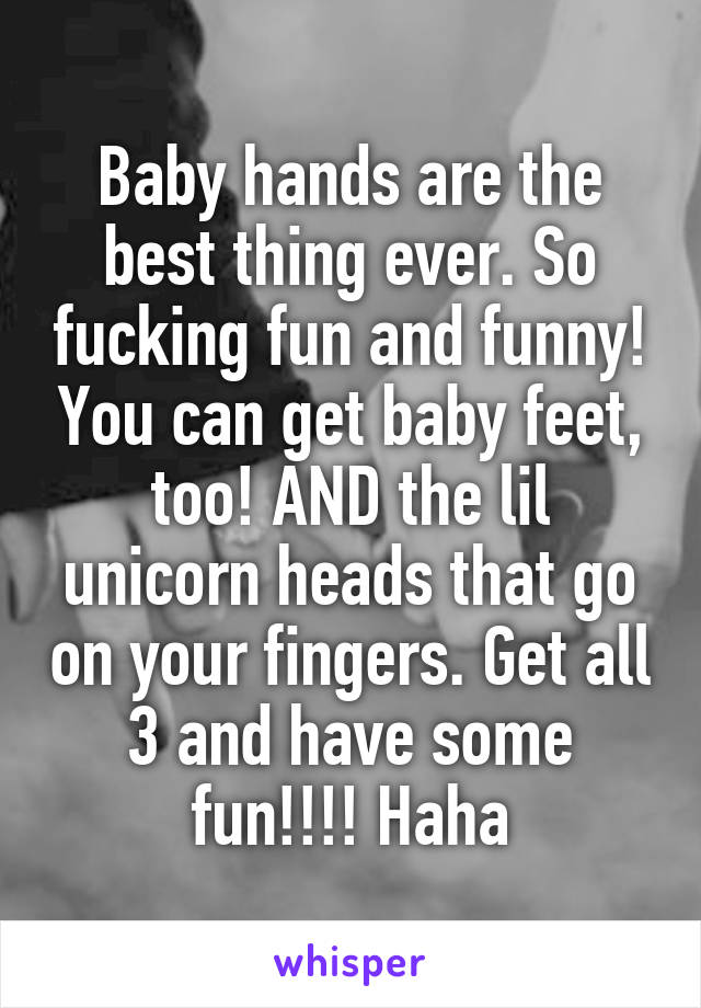 Baby hands are the best thing ever. So fucking fun and funny! You can get baby feet, too! AND the lil unicorn heads that go on your fingers. Get all 3 and have some fun!!!! Haha