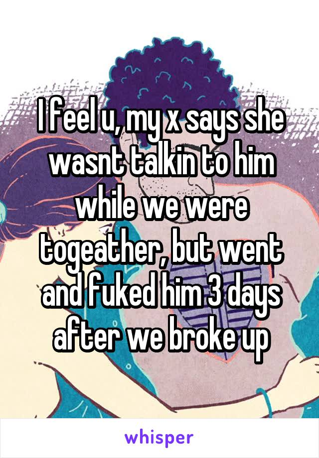 I feel u, my x says she wasnt talkin to him while we were togeather, but went and fuked him 3 days after we broke up