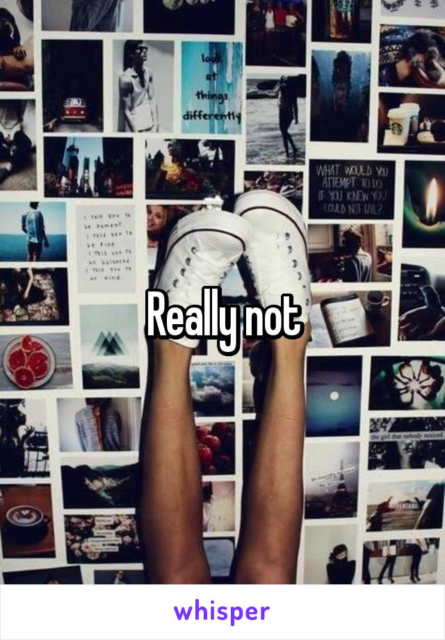 Really not