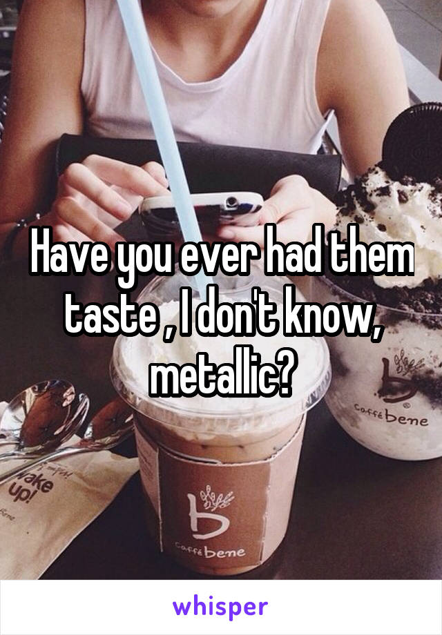 Have you ever had them taste , I don't know, metallic?