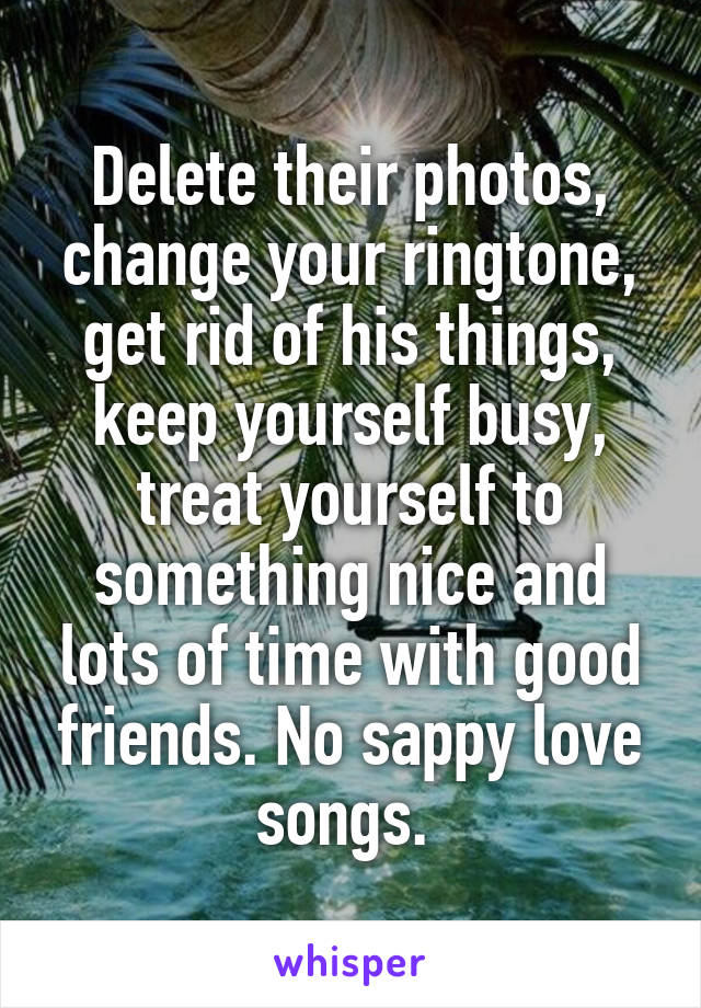 Delete their photos, change your ringtone, get rid of his things, keep yourself busy, treat yourself to something nice and lots of time with good friends. No sappy love songs.