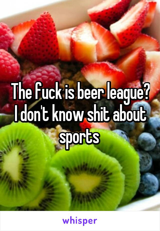 The fuck is beer league? I don't know shit about sports