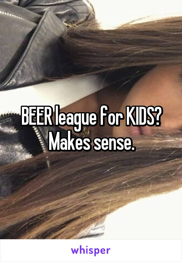BEER league for KIDS? Makes sense.
