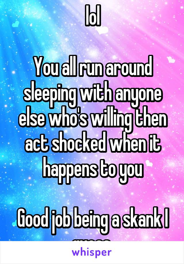 lol  You all run around sleeping with anyone else who's willing then act shocked when it happens to you  Good job being a skank I guess