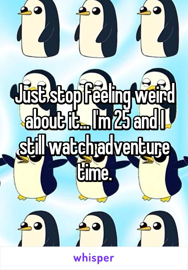 Just stop feeling weird about it... I'm 25 and I still watch adventure time.