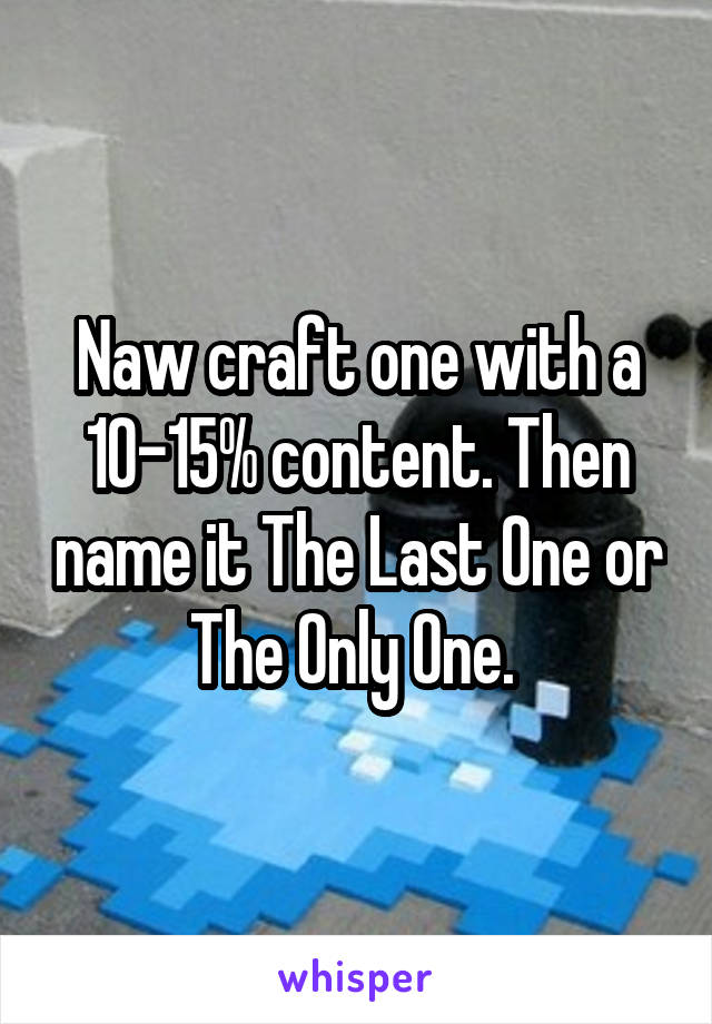 Naw craft one with a 10-15% content. Then name it The Last One or The Only One.