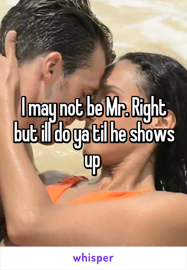 I may not be Mr. Right but ill do ya til he shows up