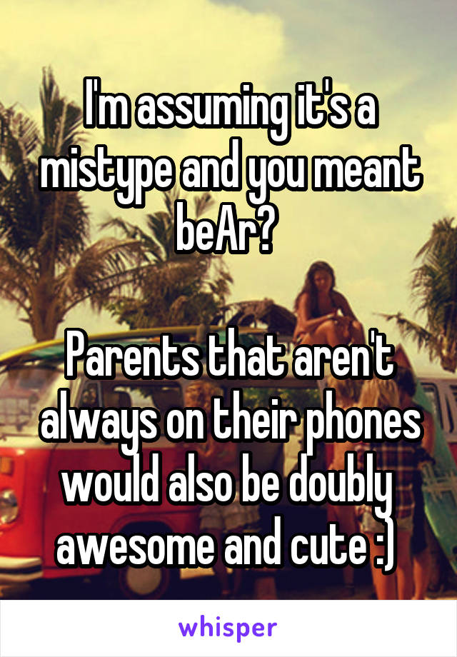 I'm assuming it's a mistype and you meant beAr?   Parents that aren't always on their phones would also be doubly  awesome and cute :)