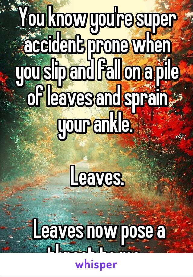 You know you're super accident prone when you slip and fall on a pile of leaves and sprain your ankle.   Leaves.   Leaves now pose a threat to me.