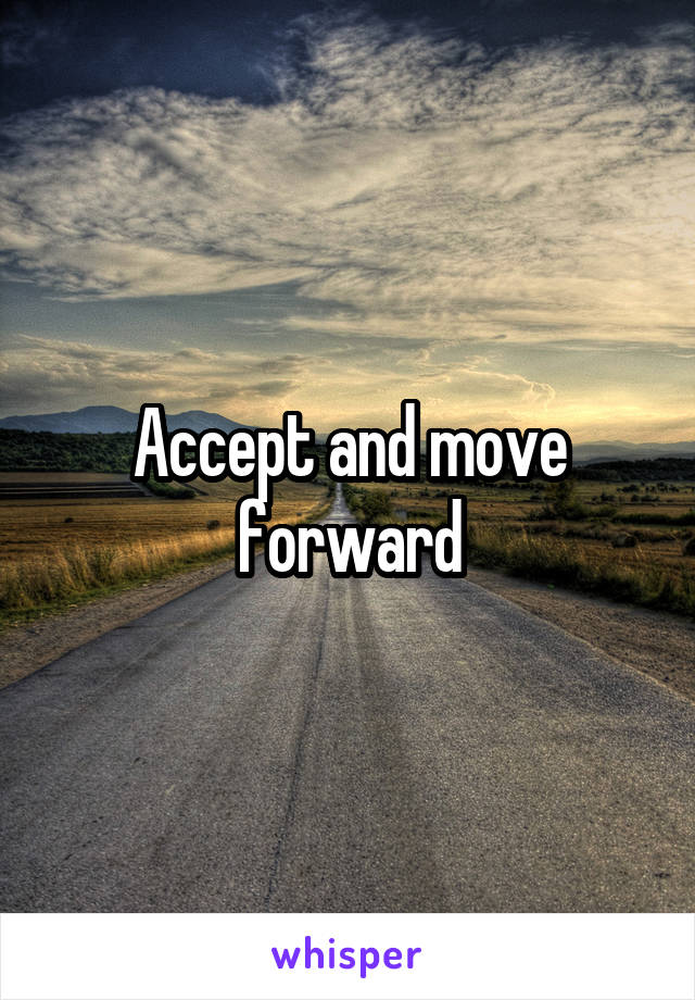Accept and move forward
