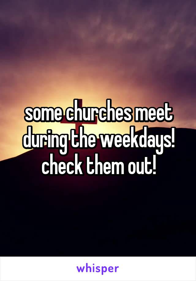 some churches meet during the weekdays! check them out!