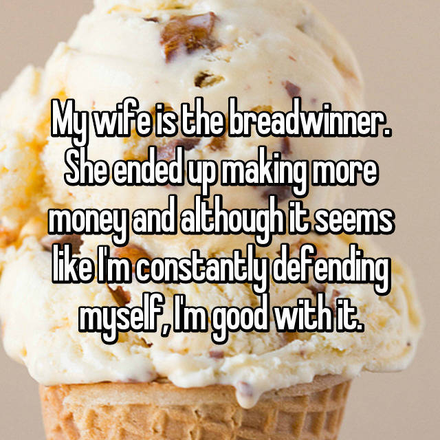 My wife is the breadwinner. She ended up making more money and although it seems like I'm constantly defending myself, I'm good with it.