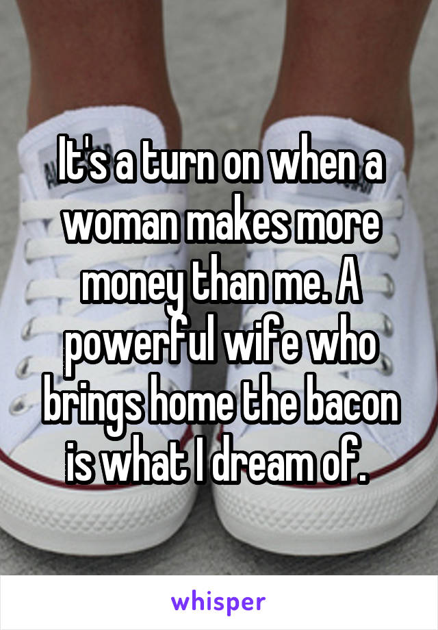 It's a turn on when a woman makes more money than me. A powerful wife who brings home the bacon is what I dream of.