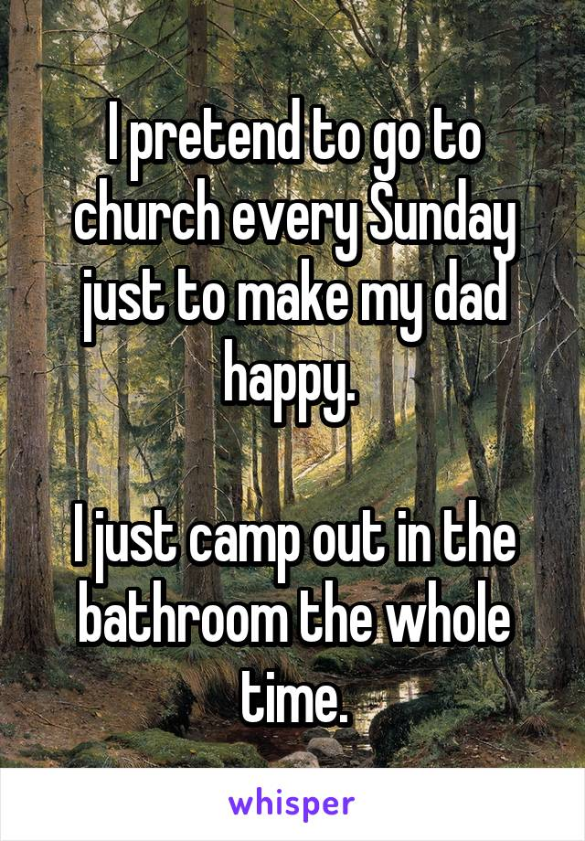 I pretend to go to church every Sunday just to make my dad happy.   I just camp out in the bathroom the whole time.
