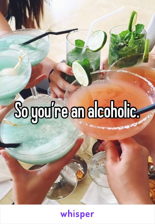 So you're an alcoholic.