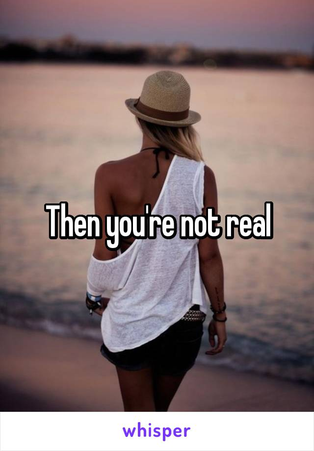 Then you're not real