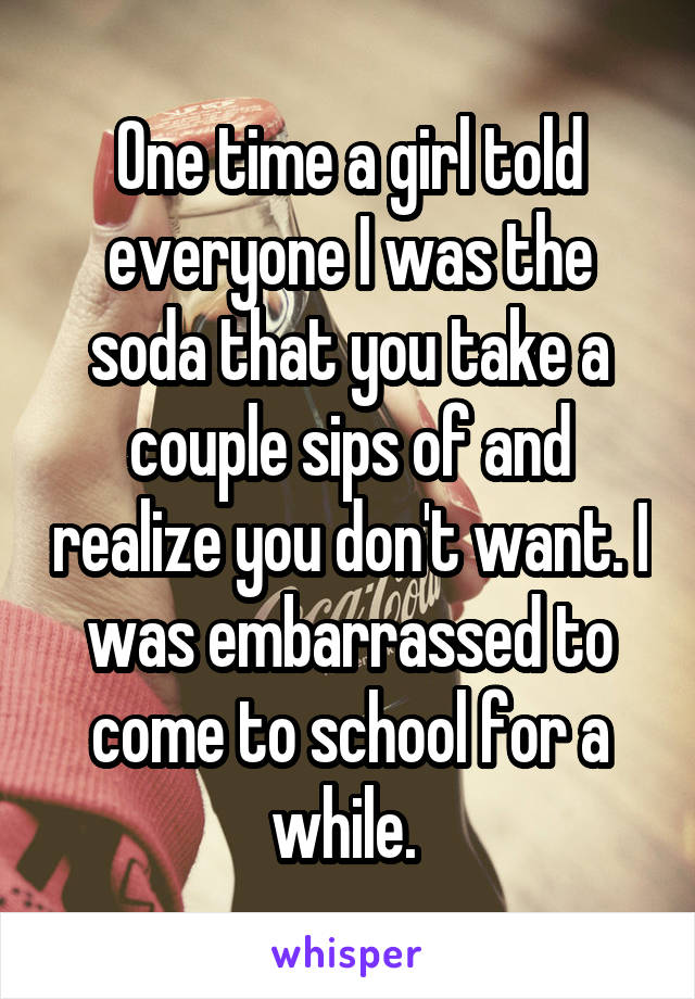 One time a girl told everyone I was the soda that you take a couple sips of and realize you don't want. I was embarrassed to come to school for a while.