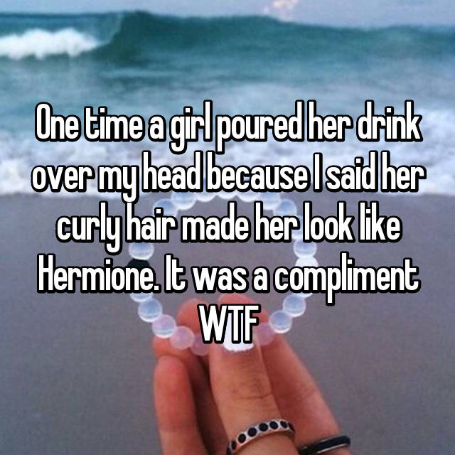 One time a girl poured her drink over my head because I said her curly hair made her look like Hermione. It was a compliment WTF
