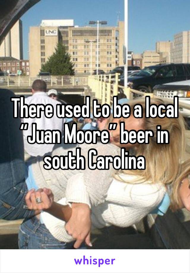 """There used to be a local """"Juan Moore"""" beer in south Carolina"""
