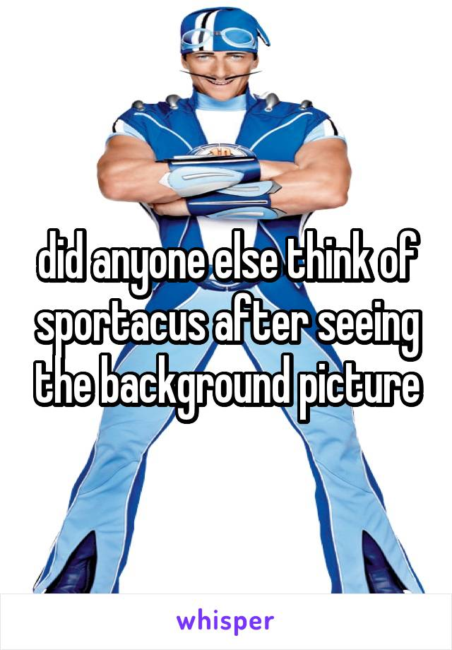 did anyone else think of sportacus after seeing the background picture