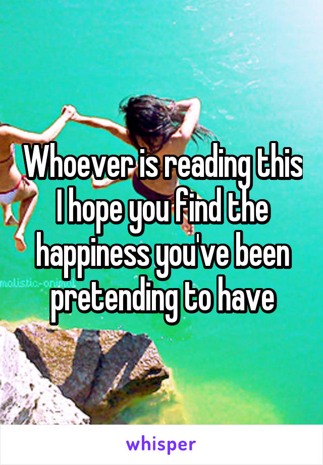 Whoever is reading this I hope you find the happiness you've been pretending to have