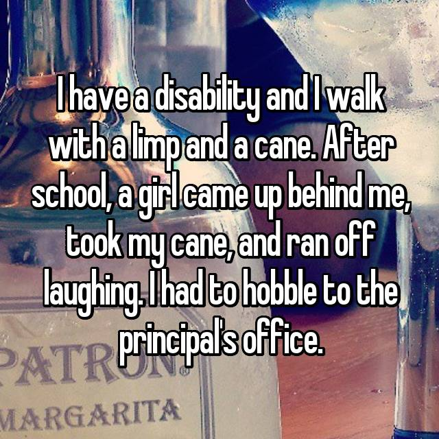 I have a disability and I walk with a limp and a cane. After school, a girl came up behind me, took my cane, and ran off laughing. I had to hobble to the principal's office.
