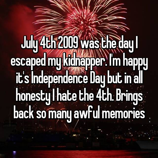 July 4th 2009 was the day I escaped my kidnapper. I'm happy it's Independence Day but in all honesty I hate the 4th. Brings back so many awful memories