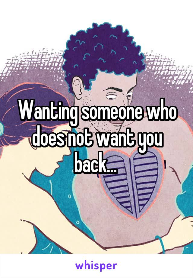 Wanting someone who does not want you back...
