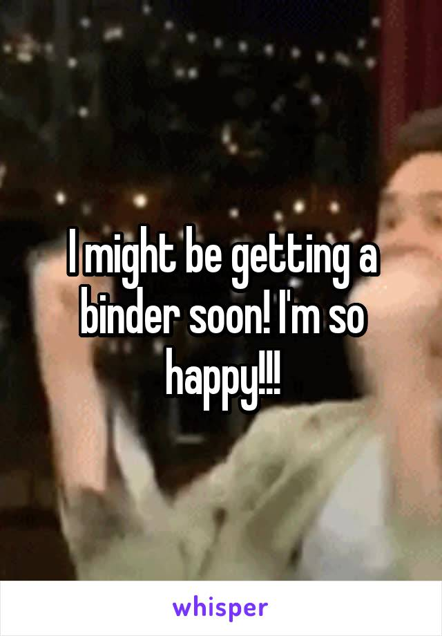 I might be getting a binder soon! I'm so happy!!!