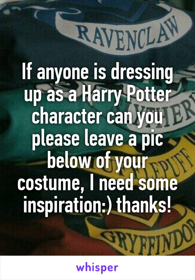 If anyone is dressing up as a Harry Potter character can you please leave a pic below of your costume, I need some inspiration:) thanks!