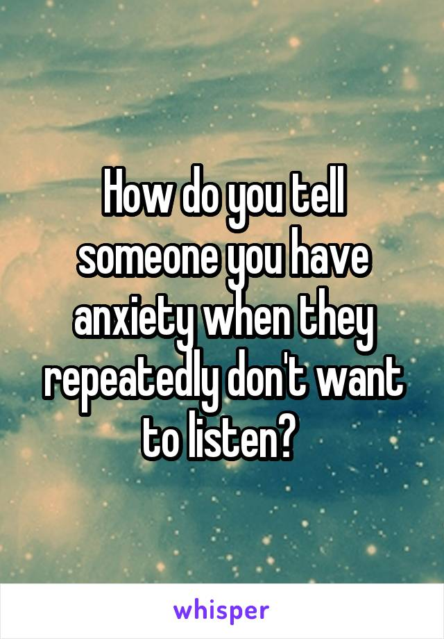 How do you tell someone you have anxiety when they repeatedly don't want to listen?