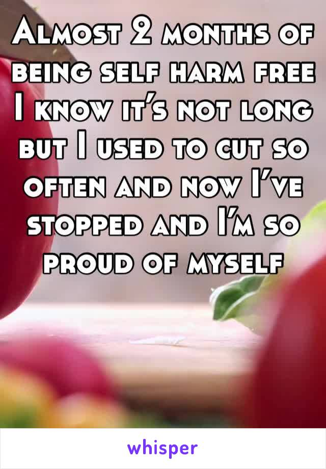 Almost 2 months of being self harm free I know it's not long but I used to cut so often and now I've stopped and I'm so proud of myself