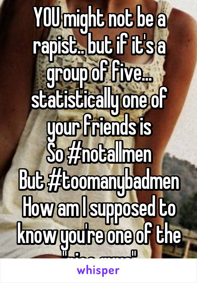 """YOU might not be a rapist.. but if it's a group of five... statistically one of your friends is So #notallmen But #toomanybadmen How am I supposed to know you're one of the """"nice guys"""""""
