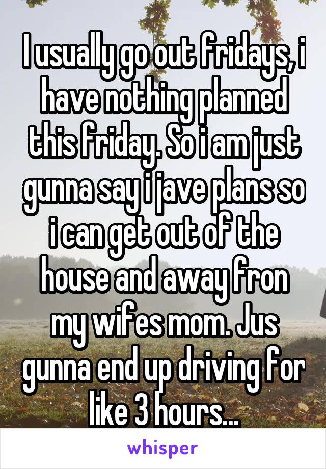 I usually go out fridays, i have nothing planned this friday. So i am just gunna say i jave plans so i can get out of the house and away fron my wifes mom. Jus gunna end up driving for like 3 hours...